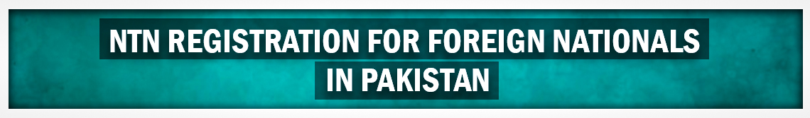 NTN Registration for Foreign Nationals in Pakistan